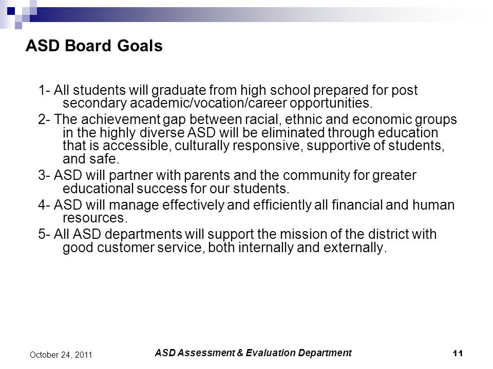 11 October 24, 2011 ASD Board Goals 1- All students will graduate from high school prepared for post secondary academic/vocation/career opportunities.