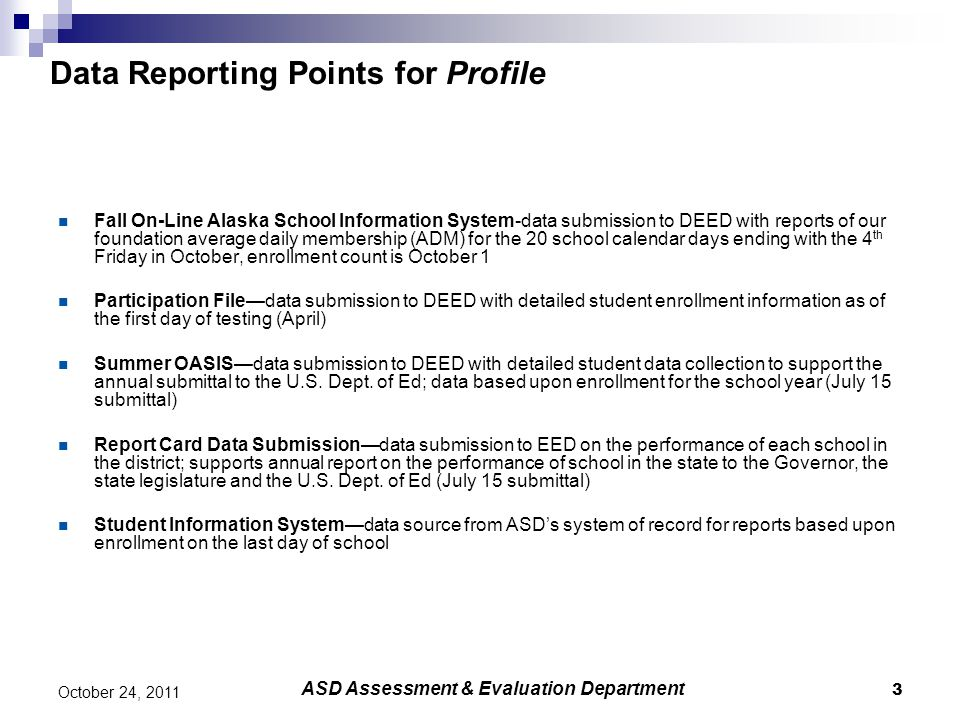 3 October 24, 2011 Data Reporting Points for Profile Fall On-Line Alaska School Information System-data submission to DEED with reports of our foundation average daily membership (ADM) for the 20 school calendar days ending with the 4 th Friday in October, enrollment count is October 1 Participation File—data submission to DEED with detailed student enrollment information as of the first day of testing (April) Summer OASIS—data submission to DEED with detailed student data collection to support the annual submittal to the U.S.