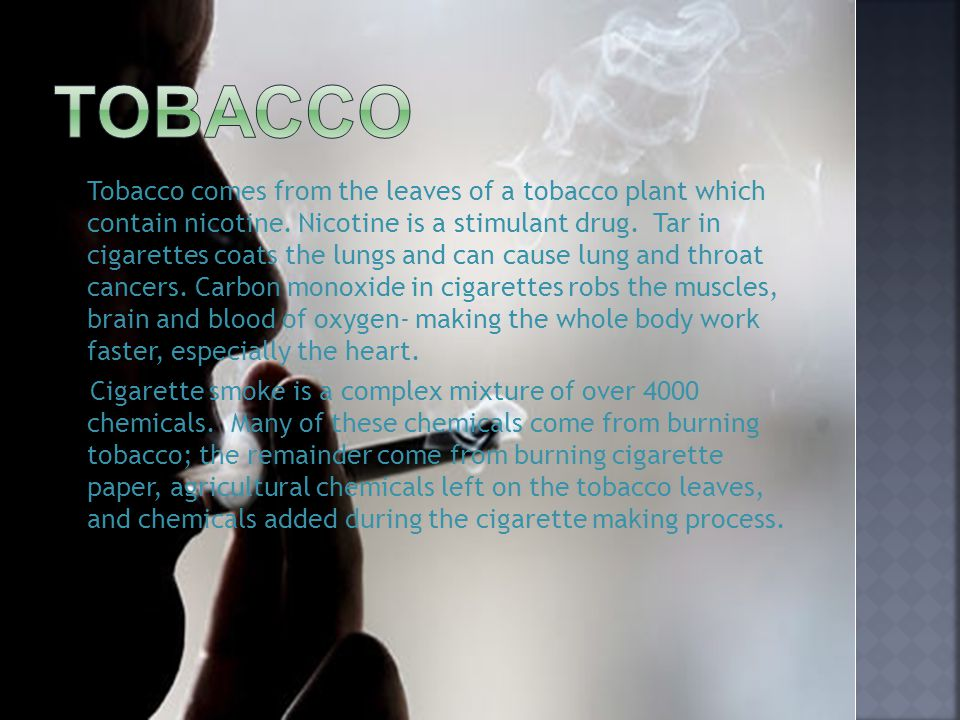 Tobacco comes from the leaves of a tobacco plant which contain nicotine. Nicotine is a stimulant drug. Tar in cigarettes coats the lungs and can cause
