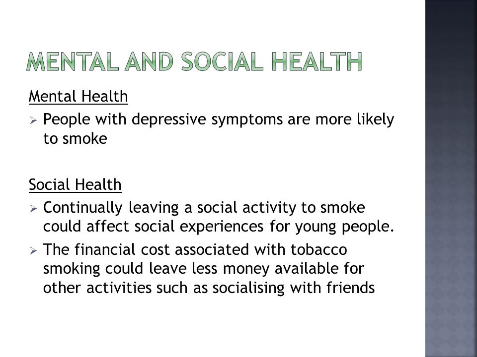 Mental Health  People with depressive symptoms are more likely to smoke Social Health  Continually leaving a social activity to smoke could affect social experiences for young people.