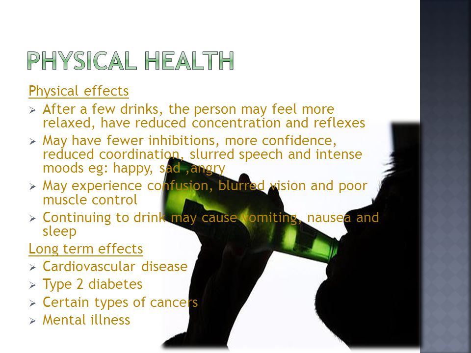 Physical effects  After a few drinks, the person may feel more relaxed, have reduced concentration and reflexes  May have fewer inhibitions, more confidence, reduced coordination, slurred speech and intense moods eg: happy, sad,angry  May experience confusion, blurred vision and poor muscle control  Continuing to drink may cause vomiting, nausea and sleep Long term effects  Cardiovascular disease  Type 2 diabetes  Certain types of cancers  Mental illness