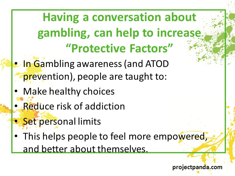 projectpanda.com Having a conversation about gambling, can help to increase Protective Factors In Gambling awareness (and ATOD prevention), people are taught to: Make healthy choices Reduce risk of addiction Set personal limits This helps people to feel more empowered, and better about themselves.