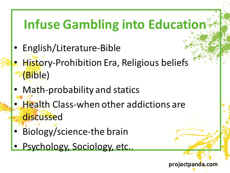 projectpanda.com Infuse Gambling into Education English/Literature-Bible History-Prohibition Era, Religious beliefs (Bible) Math-probability and statics Health Class-when other addictions are discussed Biology/science-the brain Psychology, Sociology, etc..