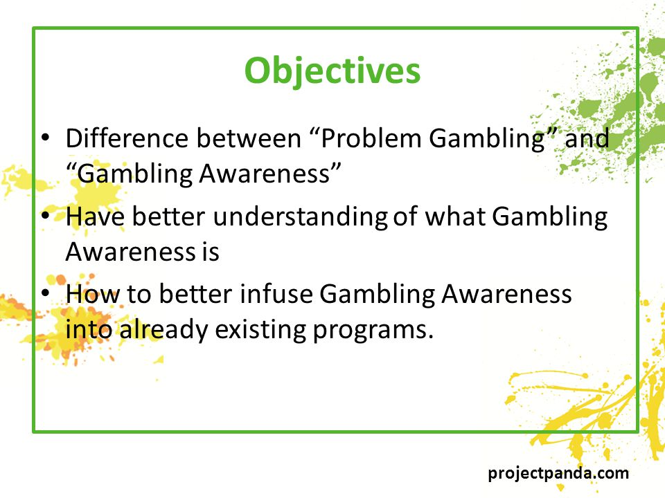 projectpanda.com Objectives Difference between Problem Gambling and Gambling Awareness Have better understanding of what Gambling Awareness is How to better infuse Gambling Awareness into already existing programs.