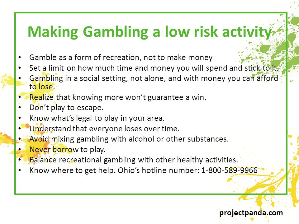 projectpanda.com Making Gambling a low risk activity Gamble as a form of recreation, not to make money Set a limit on how much time and money you will spend and stick to it.