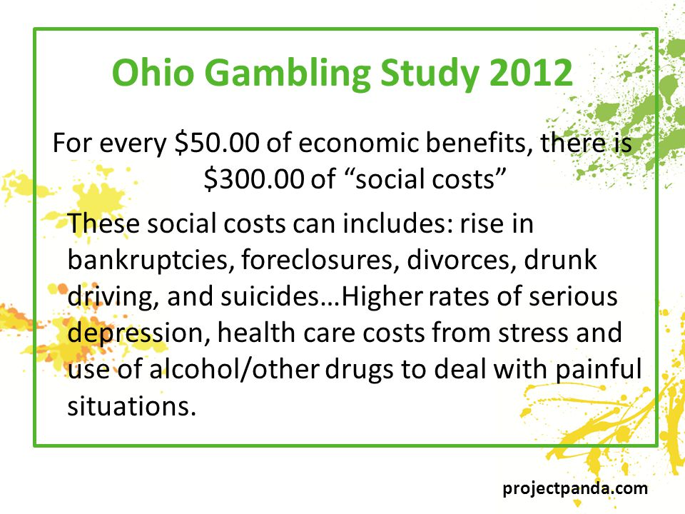 projectpanda.com Ohio Gambling Study 2012 For every $50.00 of economic benefits, there is $300.00 of social costs These social costs can includes: rise in bankruptcies, foreclosures, divorces, drunk driving, and suicides…Higher rates of serious depression, health care costs from stress and use of alcohol/other drugs to deal with painful situations.