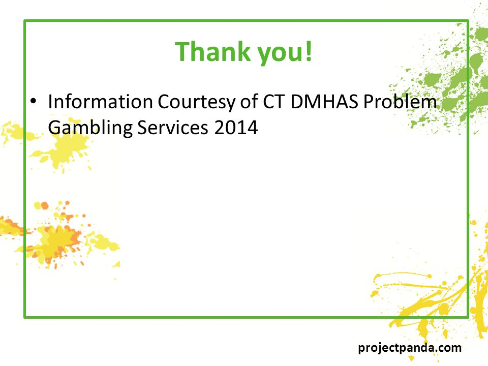 projectpanda.com Thank you! Information Courtesy of CT DMHAS Problem Gambling Services 2014