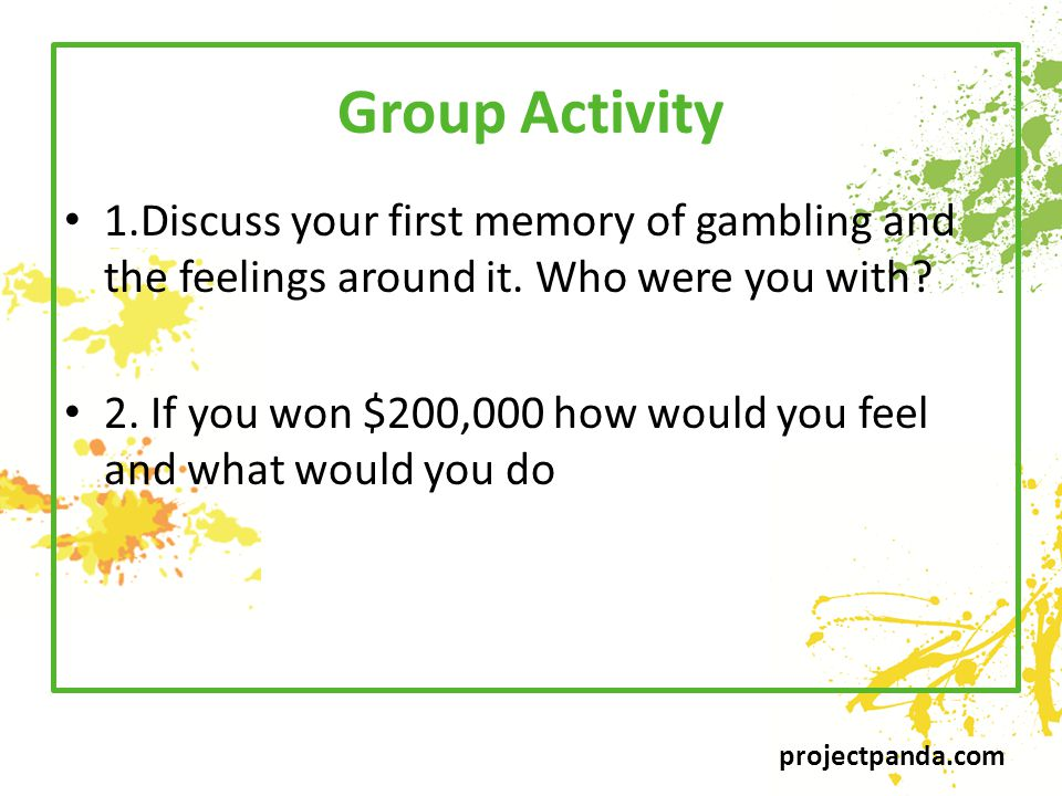 projectpanda.com Group Activity 1.Discuss your first memory of gambling and the feelings around it.