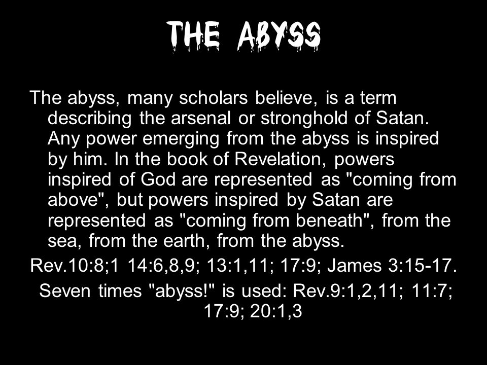The Abyss The abyss, many scholars believe, is a term describing the arsenal or stronghold of Satan.