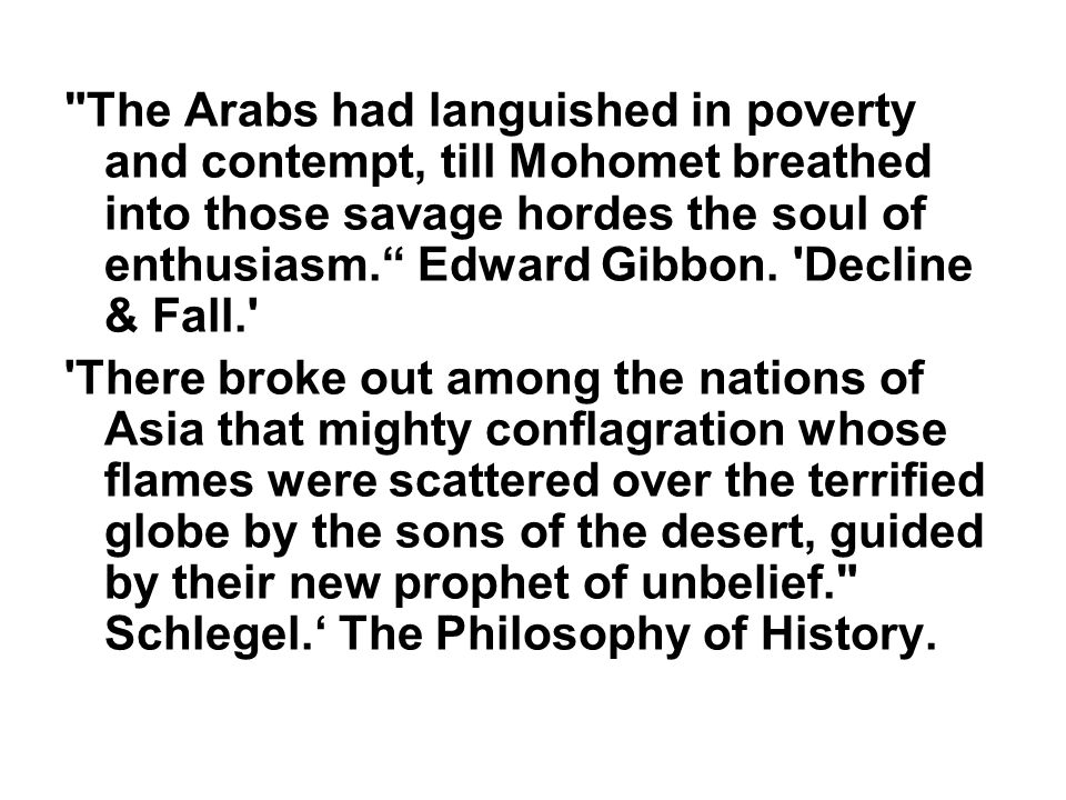 The Arabs had languished in poverty and contempt, till Mohomet breathed into those savage hordes the soul of enthusiasm. Edward Gibbon.