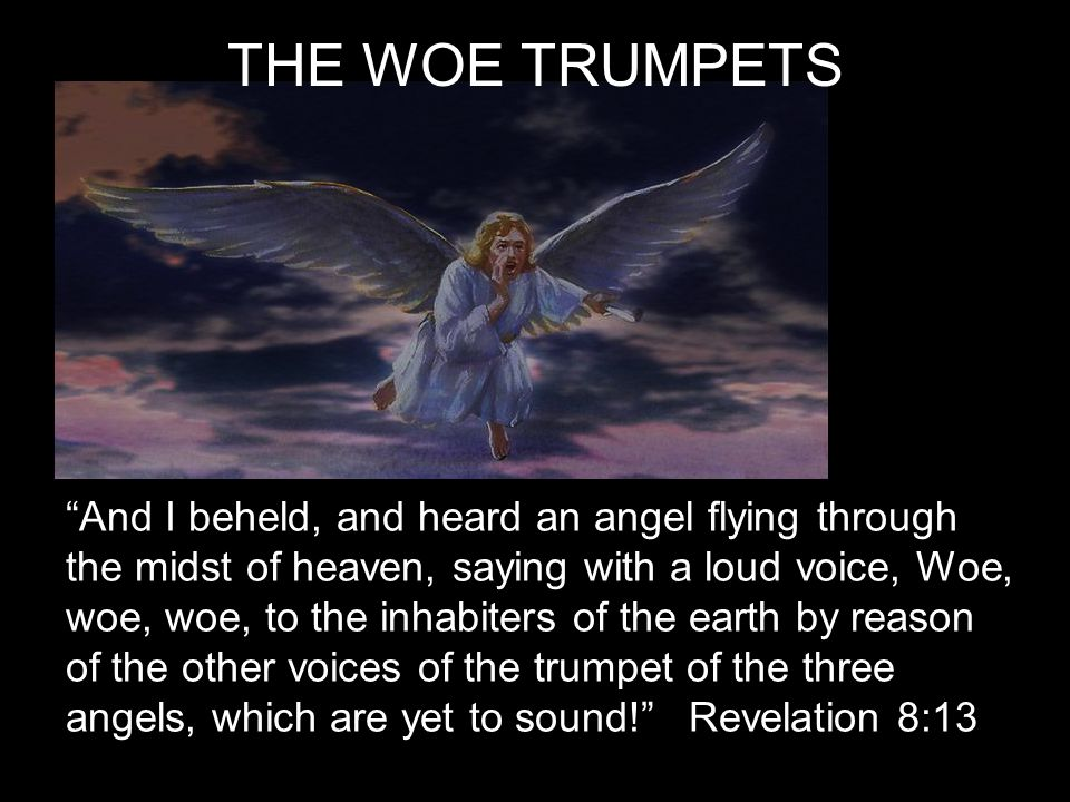 THE WOE TRUMPETS And I beheld, and heard an angel flying through the midst of heaven, saying with a loud voice, Woe, woe, woe, to the inhabiters of the earth by reason of the other voices of the trumpet of the three angels, which are yet to sound! Revelation 8:13