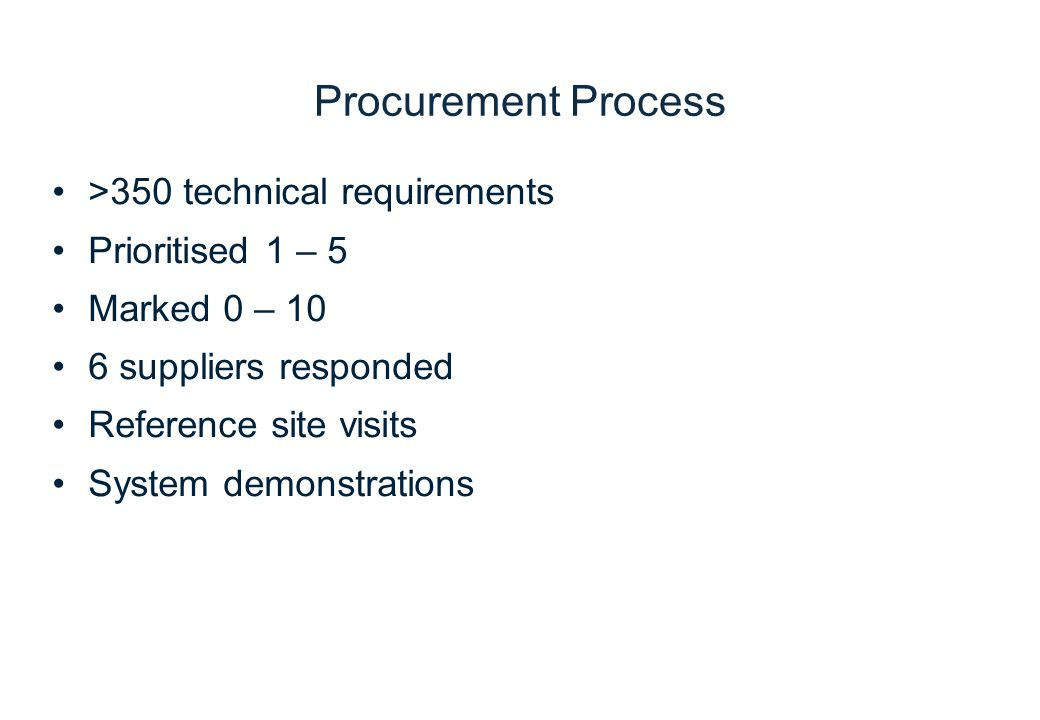 >350 technical requirements Prioritised 1 – 5 Marked 0 – 10 6 suppliers responded Reference site visits System demonstrations Procurement Process