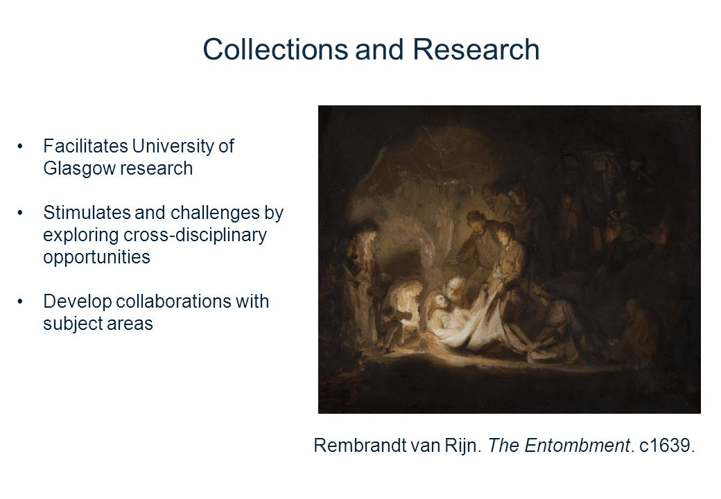 Facilitates University of Glasgow research Stimulates and challenges by exploring cross-disciplinary opportunities Develop collaborations with subject areas Collections and Research Rembrandt van Rijn.
