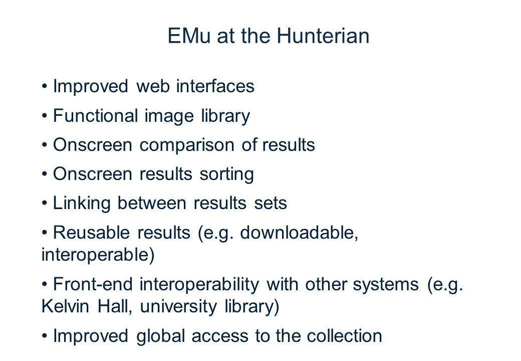 Transforming The Hunterian: the Kelvin Hall development project EMu at the Hunterian Improved web interfaces Functional image library Onscreen comparison of results Onscreen results sorting Linking between results sets Reusable results (e.g.