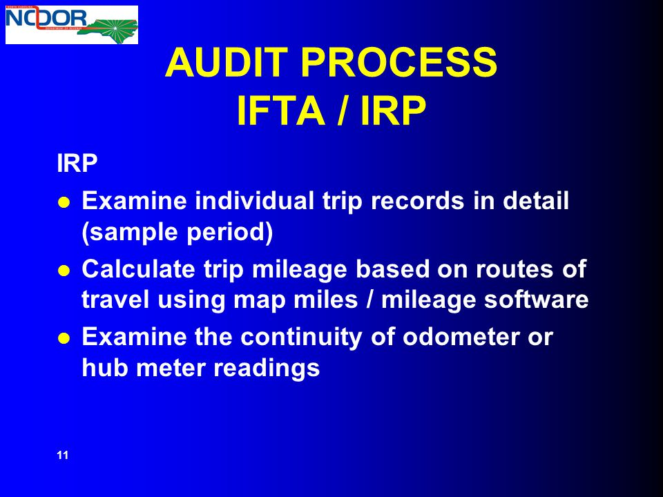 AUDIT PROCESS IFTA / IRP IRP Examine individual trip records in detail (sample period) Calculate trip mileage based on routes of travel using map mile