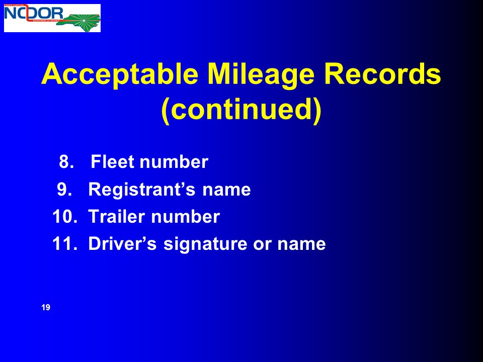 Acceptable Mileage Records (continued) 8. Fleet number 9. Registrant's name 10. Trailer number 11. Driver's signature or name 19