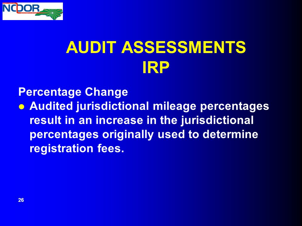 AUDIT ASSESSMENTS IRP Percentage Change Audited jurisdictional mileage percentages result in an increase in the jurisdictional percentages originally