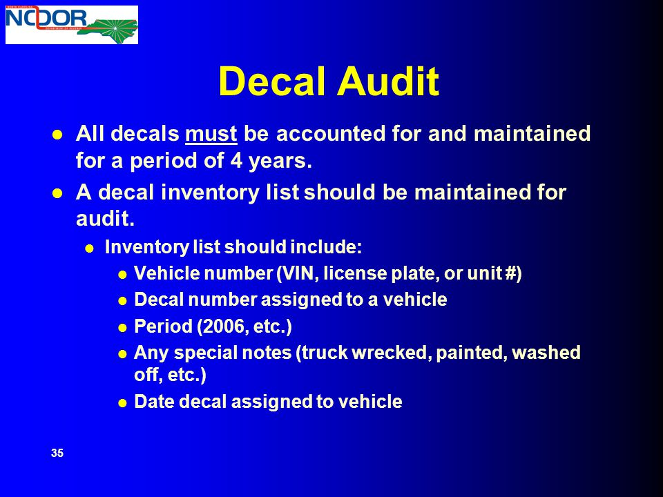 Decal Audit All decals must be accounted for and maintained for a period of 4 years. A decal inventory list should be maintained for audit. Inventory