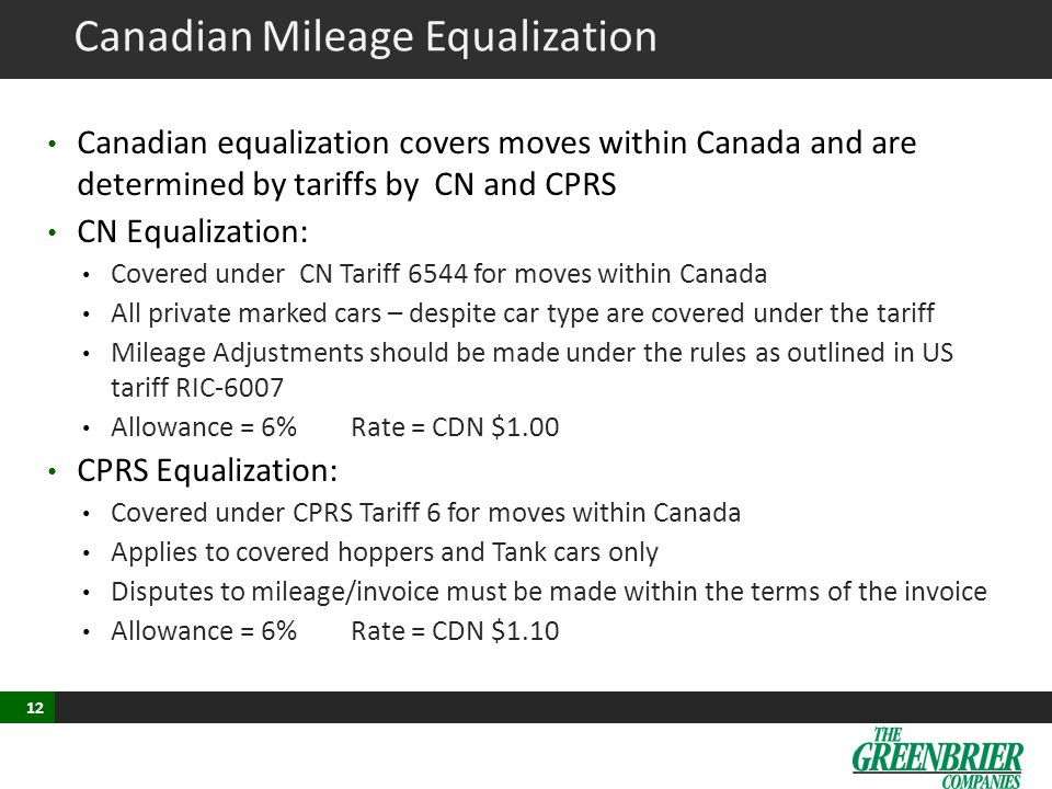 12 Canadian Mileage Equalization Canadian equalization covers moves within Canada and are determined by tariffs by CN and CPRS CN Equalization: Covered under CN Tariff 6544 for moves within Canada All private marked cars – despite car type are covered under the tariff Mileage Adjustments should be made under the rules as outlined in US tariff RIC-6007 Allowance = 6%Rate = CDN $1.00 CPRS Equalization: Covered under CPRS Tariff 6 for moves within Canada Applies to covered hoppers and Tank cars only Disputes to mileage/invoice must be made within the terms of the invoice Allowance = 6%Rate = CDN $1.10