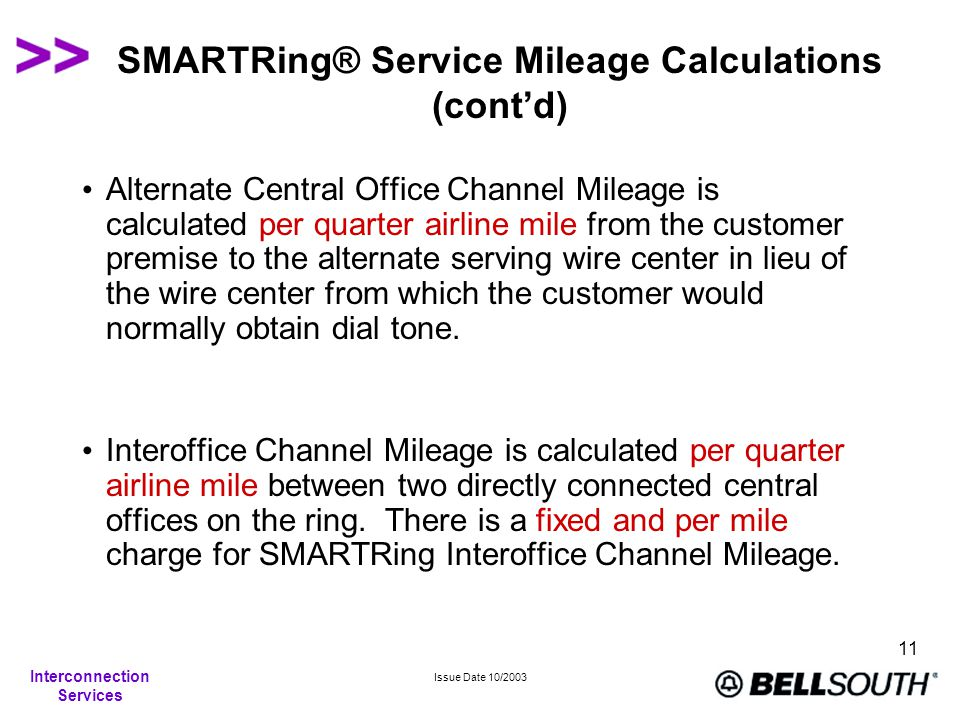Interconnection Services Issue Date 10/2003 11 SMARTRing® Service Mileage Calculations (cont'd) Alternate Central Office Channel Mileage is calculated per quarter airline mile from the customer premise to the alternate serving wire center in lieu of the wire center from which the customer would normally obtain dial tone.