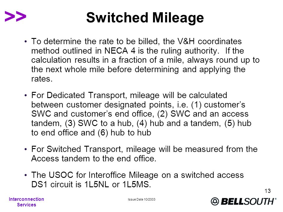 Interconnection Services Issue Date 10/2003 13 Switched Mileage To determine the rate to be billed, the V&H coordinates method outlined in NECA 4 is the ruling authority.
