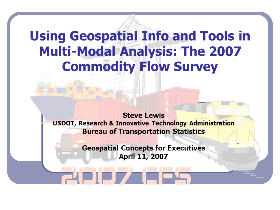 Using Geospatial Info and Tools in Multi-Modal Analysis: The 2007 Commodity Flow Survey Steve Lewis USDOT, Research & Innovative Technology Administration Bureau of Transportation Statistics Geospatial Concepts for Executives April 11, 2007