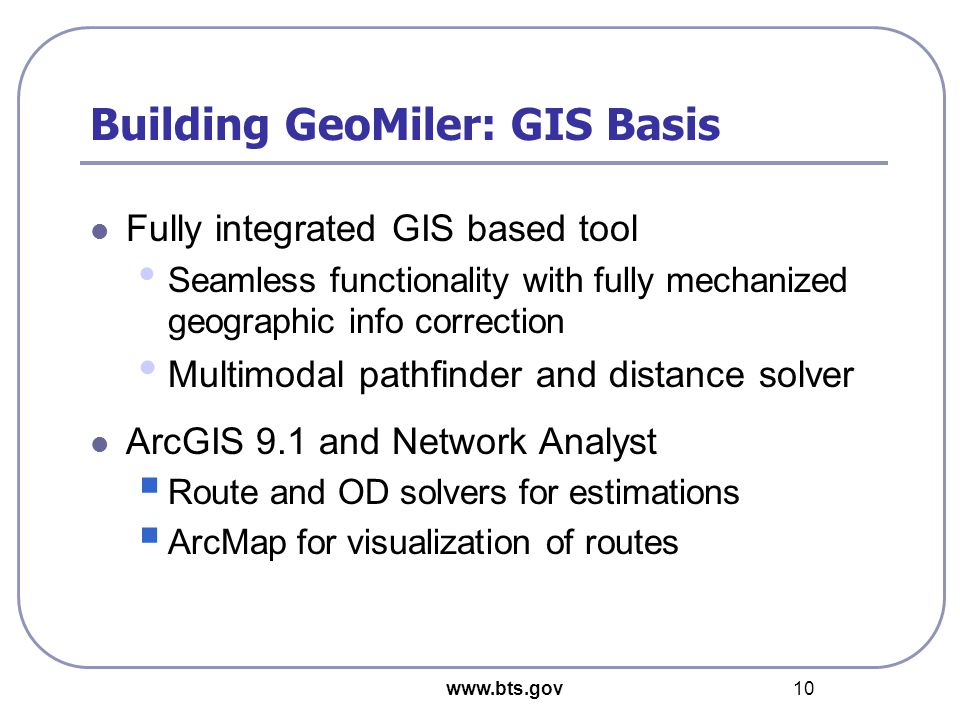 www.bts.gov 10 Building GeoMiler: GIS Basis Fully integrated GIS based tool Seamless functionality with fully mechanized geographic info correction Multimodal pathfinder and distance solver ArcGIS 9.1 and Network Analyst  Route and OD solvers for estimations  ArcMap for visualization of routes