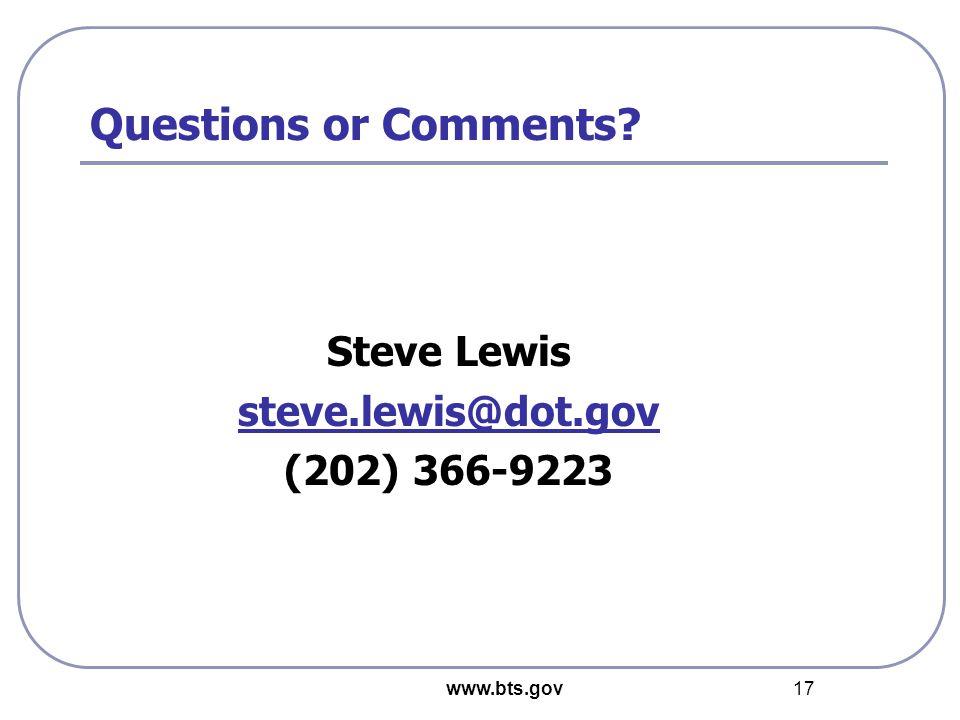 www.bts.gov 17 Steve Lewis steve.lewis@dot.gov (202) 366-9223 Questions or Comments