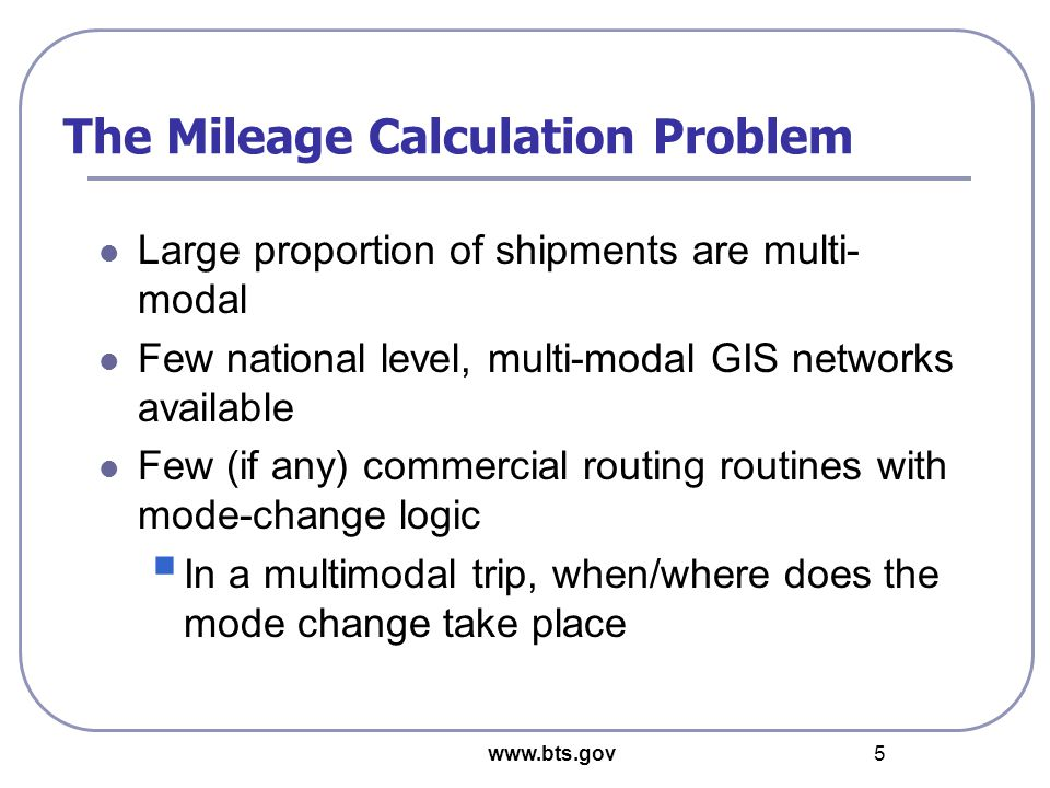 www.bts.gov 5 The Mileage Calculation Problem Large proportion of shipments are multi- modal Few national level, multi-modal GIS networks available Few (if any) commercial routing routines with mode-change logic  In a multimodal trip, when/where does the mode change take place