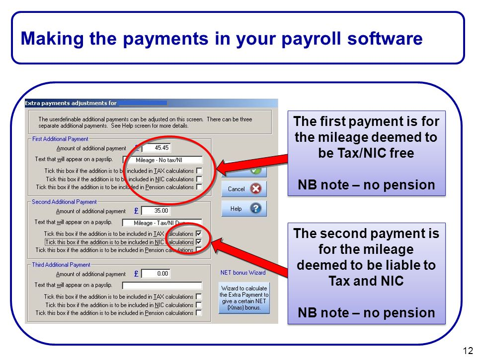 Making the payments in your payroll software 12 The second payment is for the mileage deemed to be liable to Tax and NIC NB note – no pension The second payment is for the mileage deemed to be liable to Tax and NIC NB note – no pension The first payment is for the mileage deemed to be Tax/NIC free NB note – no pension The first payment is for the mileage deemed to be Tax/NIC free NB note – no pension