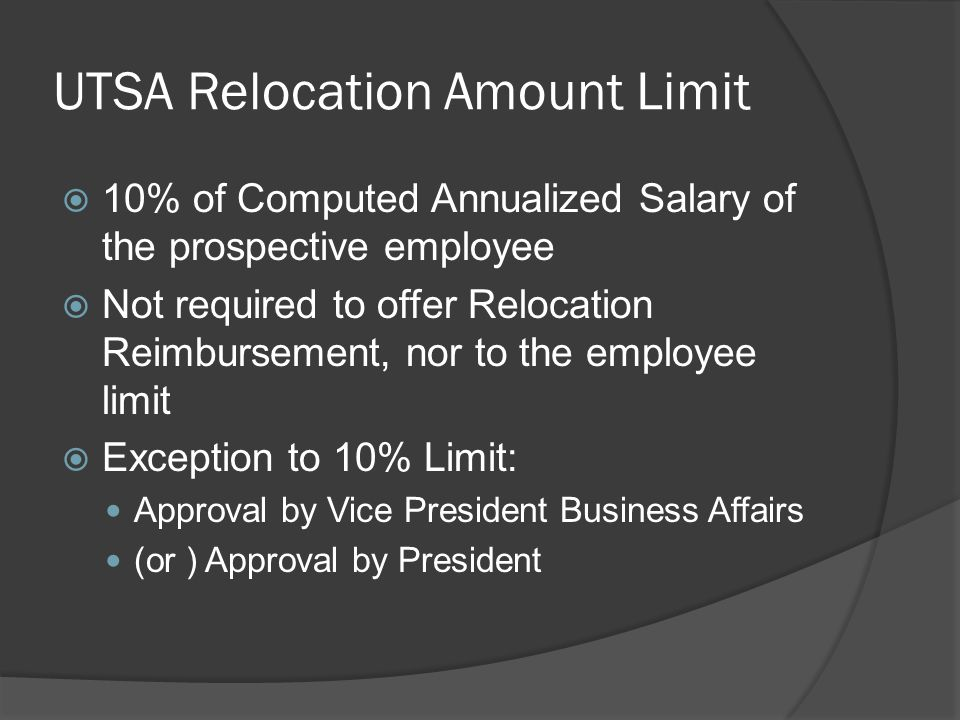 UTSA Relocation Amount Limit  10% of Computed Annualized Salary of the prospective employee  Not required to offer Relocation Reimbursement, nor to the employee limit  Exception to 10% Limit: Approval by Vice President Business Affairs (or ) Approval by President
