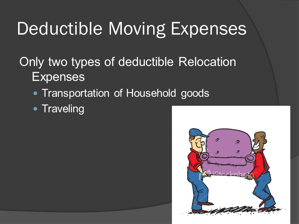 Deductible Moving Expenses Only two types of deductible Relocation Expenses Transportation of Household goods Traveling