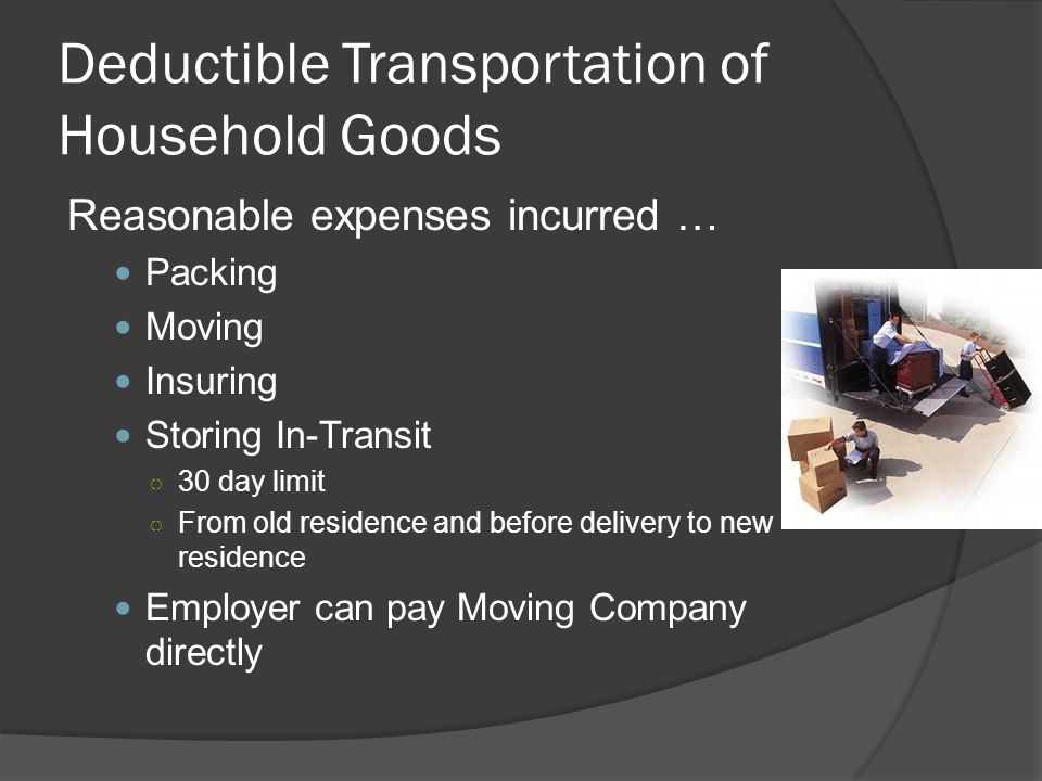 Deductible Transportation of Household Goods Reasonable expenses incurred … Packing Moving Insuring Storing In-Transit ○ 30 day limit ○ From old residence and before delivery to new residence Employer can pay Moving Company directly