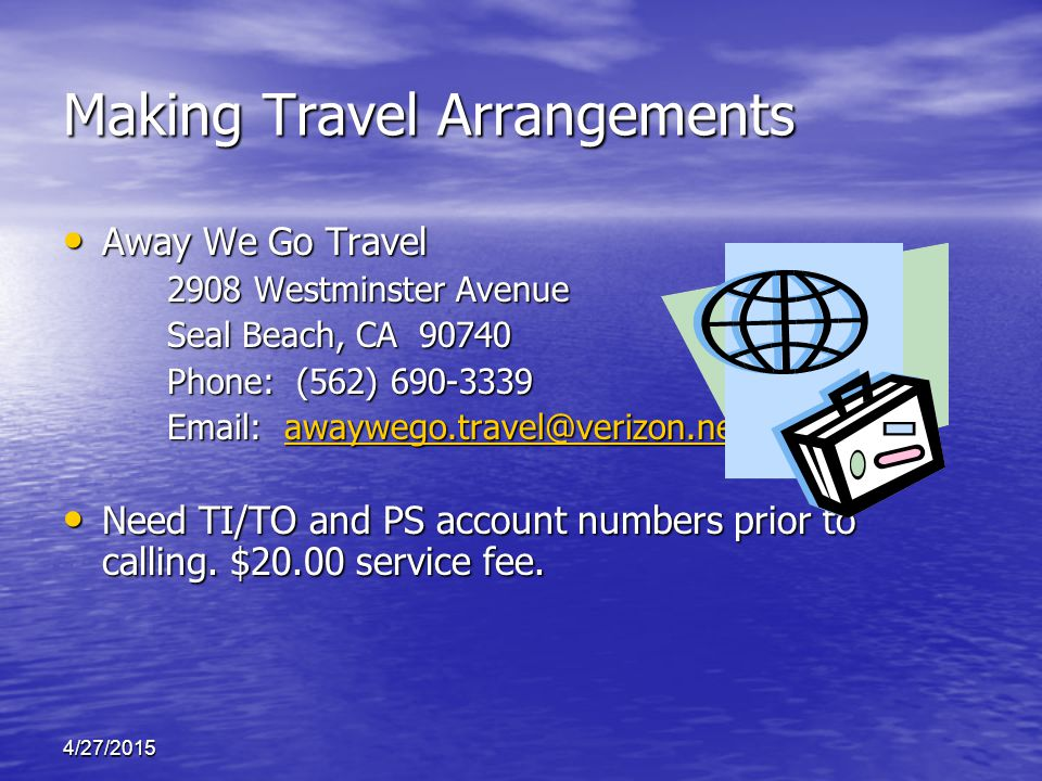 Making Travel Arrangements Away We Go Travel Away We Go Travel 2908 Westminster Avenue Seal Beach, CA 90740 Phone: (562) 690-3339 Email: awaywego.travel@verizon.net awaywego.travel@verizon.net Need TI/TO and PS account numbers prior to calling.