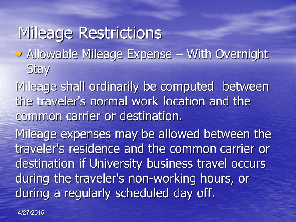 4/27/2015 Allowable Mileage Expense – With Overnight Stay Allowable Mileage Expense – With Overnight Stay Mileage shall ordinarily be computed between the traveler s normal work location and the common carrier or destination.