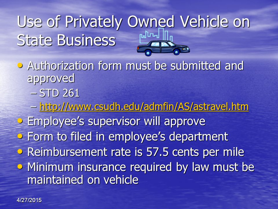 Use of Privately Owned Vehicle on State Business Authorization form must be submitted and approved Authorization form must be submitted and approved –STD 261 –http://www.csudh.edu/admfin/AS/astravel.htm http://www.csudh.edu/admfin/AS/astravel.htm Employee's supervisor will approve Employee's supervisor will approve Form to filed in employee's department Form to filed in employee's department Reimbursement rate is 57.5 cents per mile Reimbursement rate is 57.5 cents per mile Minimum insurance required by law must be maintained on vehicle Minimum insurance required by law must be maintained on vehicle