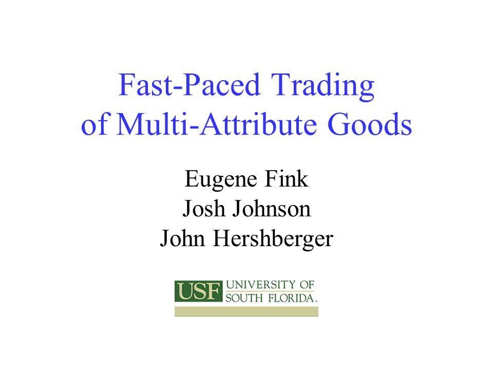 Fast-Paced Trading of Multi-Attribute Goods Eugene Fink Josh Johnson John Hershberger