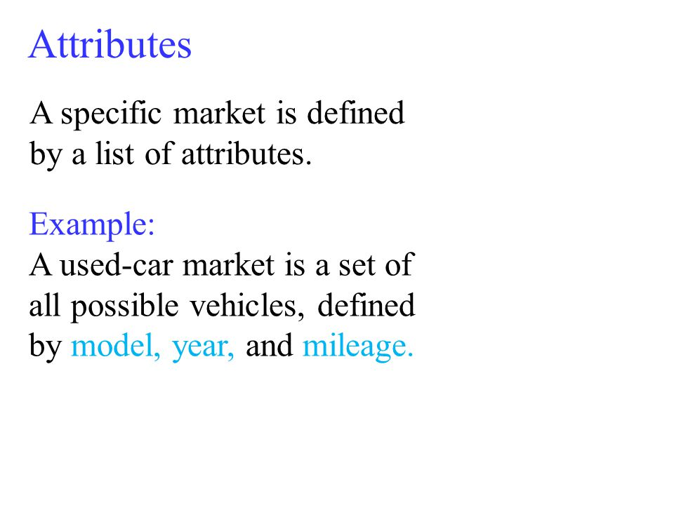 Attributes A specific market is defined by a list of attributes.
