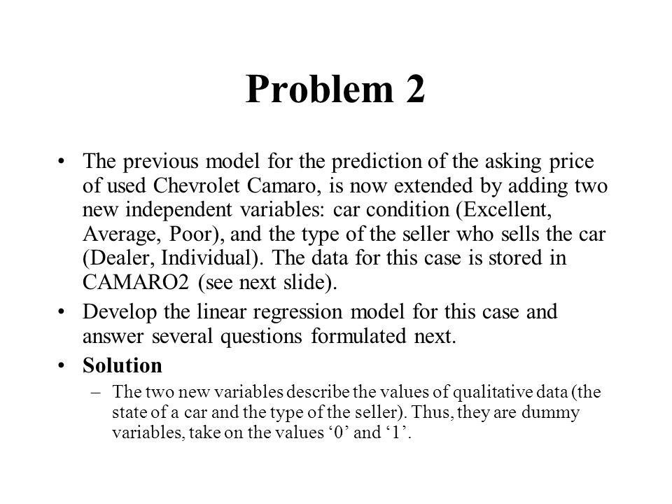 Problem 2 The previous model for the prediction of the asking price of used Chevrolet Camaro, is now extended by adding two new independent variables: car condition (Excellent, Average, Poor), and the type of the seller who sells the car (Dealer, Individual).