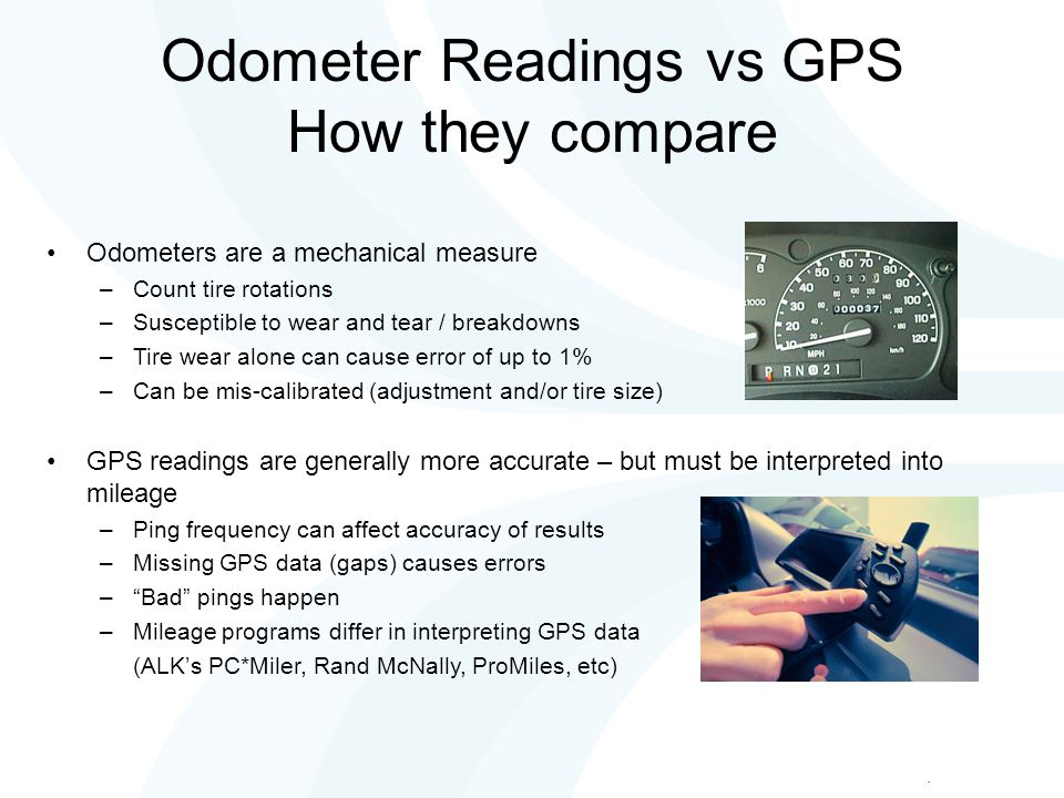 Odometer Readings vs GPS How they compare Odometers are a mechanical measure –Count tire rotations –Susceptible to wear and tear / breakdowns –Tire wear alone can cause error of up to 1% –Can be mis-calibrated (adjustment and/or tire size) GPS readings are generally more accurate – but must be interpreted into mileage –Ping frequency can affect accuracy of results –Missing GPS data (gaps) causes errors – Bad pings happen –Mileage programs differ in interpreting GPS data (ALK's PC*Miler, Rand McNally, ProMiles, etc)