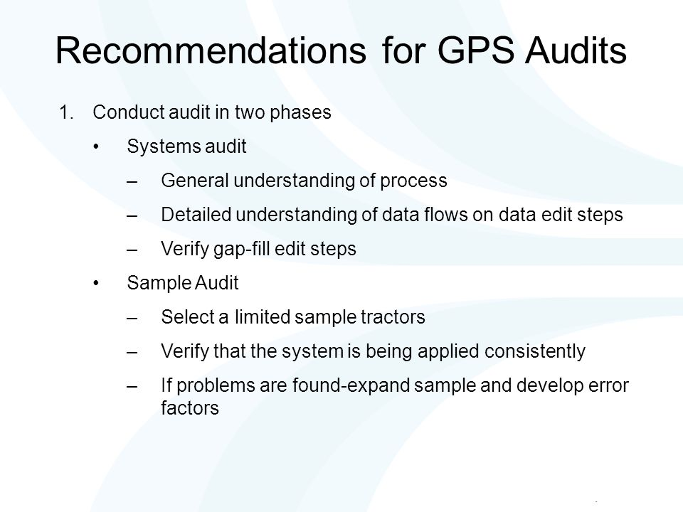 Recommendations for GPS Audits 1.Conduct audit in two phases Systems audit –General understanding of process –Detailed understanding of data flows on data edit steps –Verify gap-fill edit steps Sample Audit –Select a limited sample tractors –Verify that the system is being applied consistently –If problems are found-expand sample and develop error factors