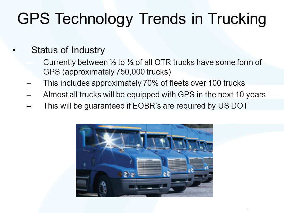Status of Industry –Currently between ½ to ⅓ of all OTR trucks have some form of GPS (approximately 750,000 trucks) –This includes approximately 70% of fleets over 100 trucks –Almost all trucks will be equipped with GPS in the next 10 years –This will be guaranteed if EOBR's are required by US DOT GPS Technology Trends in Trucking