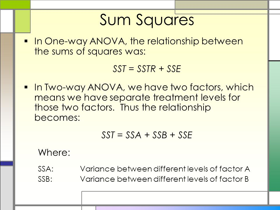 Sum Squares  In One-way ANOVA, the relationship between the sums of squares was: SST = SSTR + SSE  In Two-way ANOVA, we have two factors, which means we have separate treatment levels for those two factors.