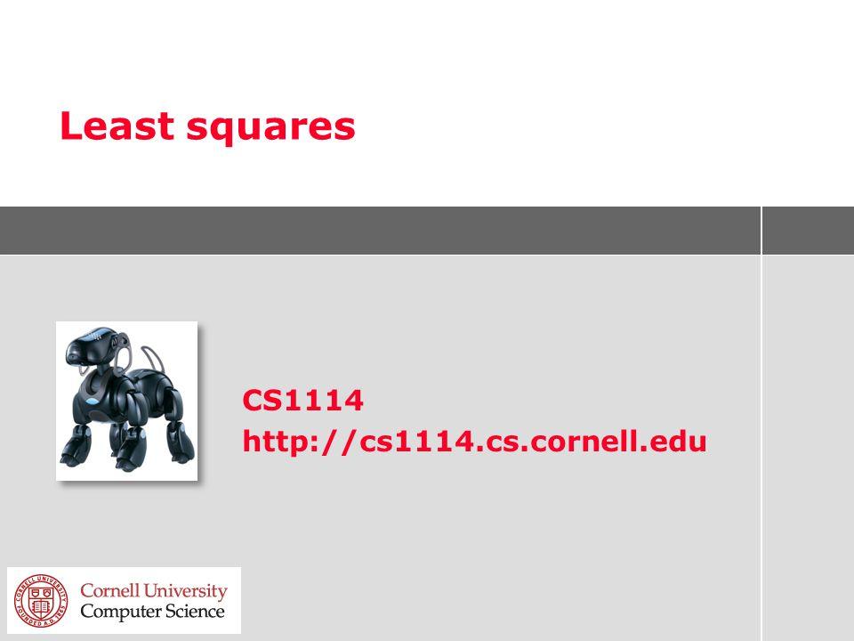 Least squares CS1114 http://cs1114.cs.cornell.edu