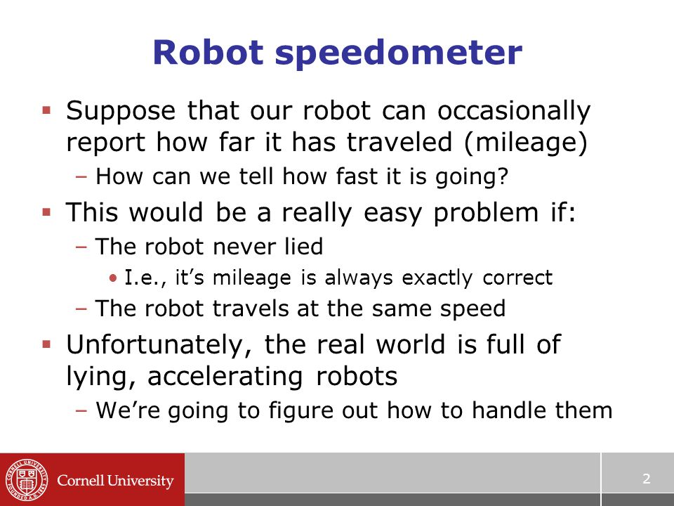 2 Robot speedometer  Suppose that our robot can occasionally report how far it has traveled (mileage) –How can we tell how fast it is going?  This w