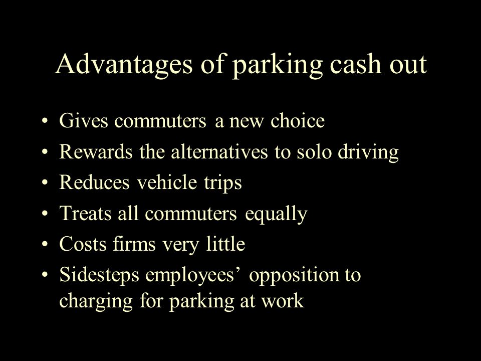 Advantages of parking cash out Gives commuters a new choice Rewards the alternatives to solo driving Reduces vehicle trips Treats all commuters equally Costs firms very little Sidesteps employees' opposition to charging for parking at work