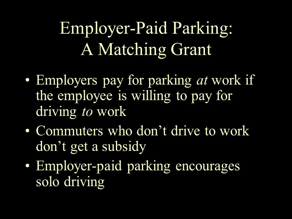 Employer-Paid Parking: A Matching Grant Employers pay for parking at work if the employee is willing to pay for driving to work Commuters who don't drive to work don't get a subsidy Employer-paid parking encourages solo driving