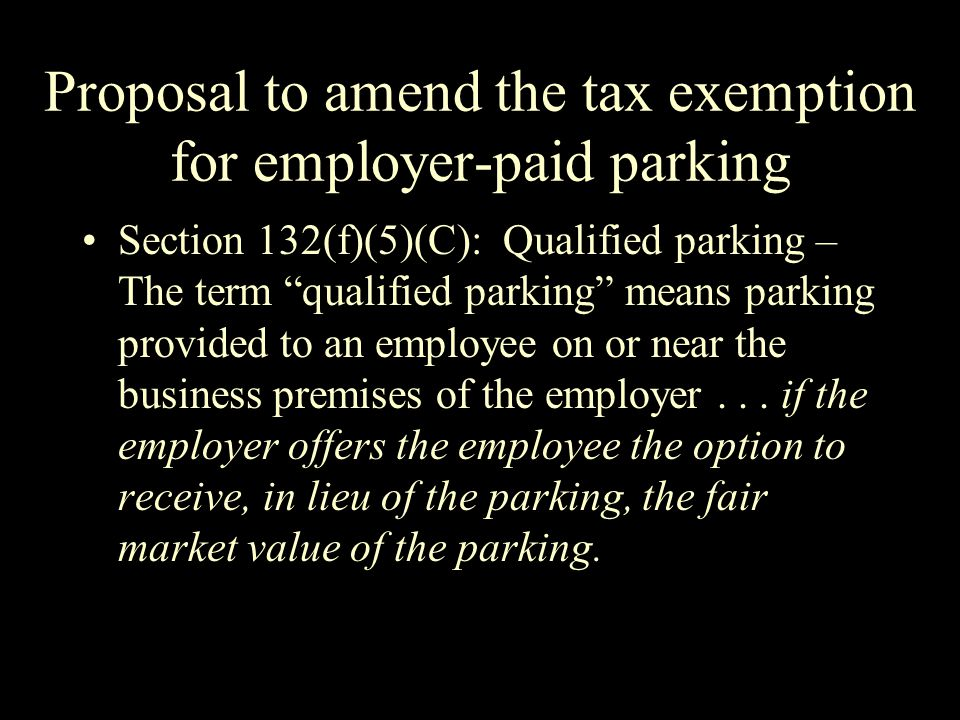 Proposal to amend the tax exemption for employer-paid parking Section 132(f)(5)(C): Qualified parking – The term qualified parking means parking provided to an employee on or near the business premises of the employer...