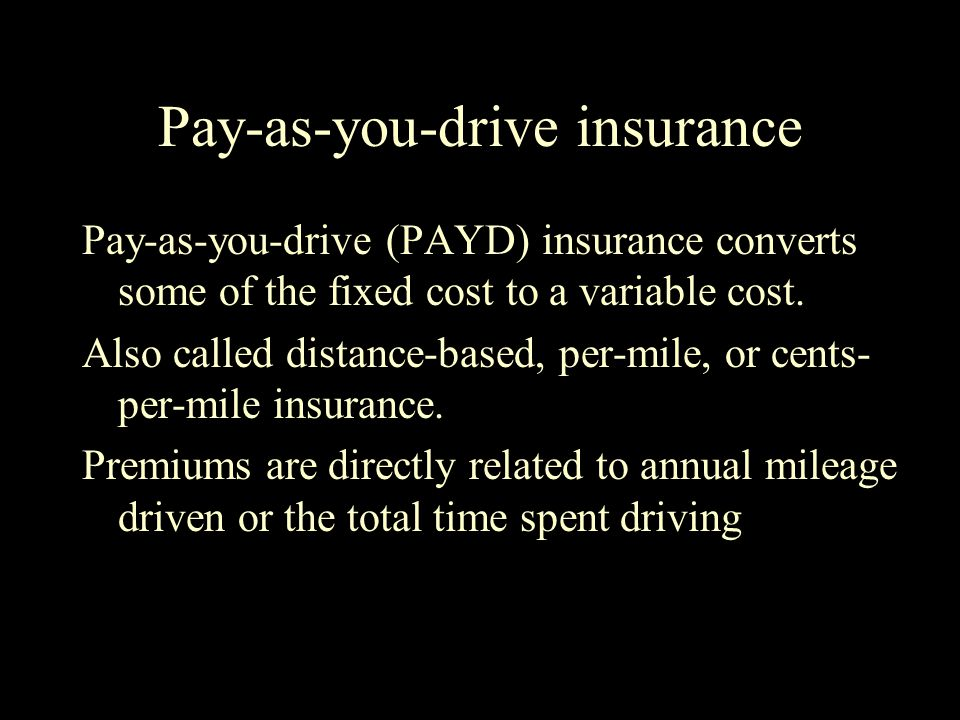 Pay-as-you-drive insurance Pay-as-you-drive (PAYD) insurance converts some of the fixed cost to a variable cost.