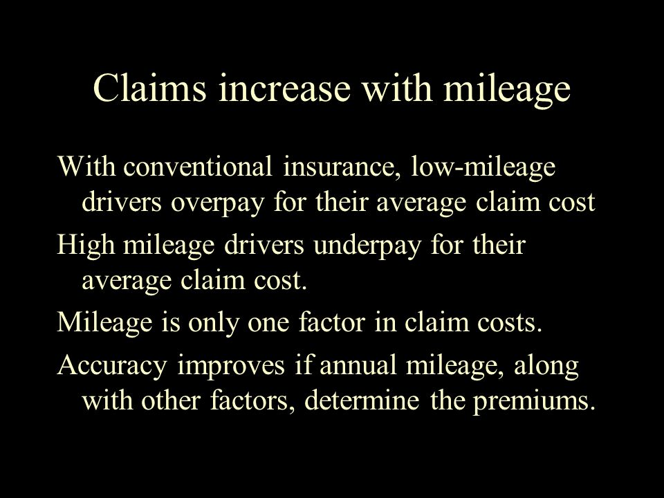 Claims increase with mileage With conventional insurance, low-mileage drivers overpay for their average claim cost High mileage drivers underpay for their average claim cost.